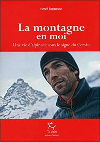 La montagne en moi- Une vie d'alpiniste sous le signe du Cervin Hervé Barmasse - Ed. Guérin - 2016